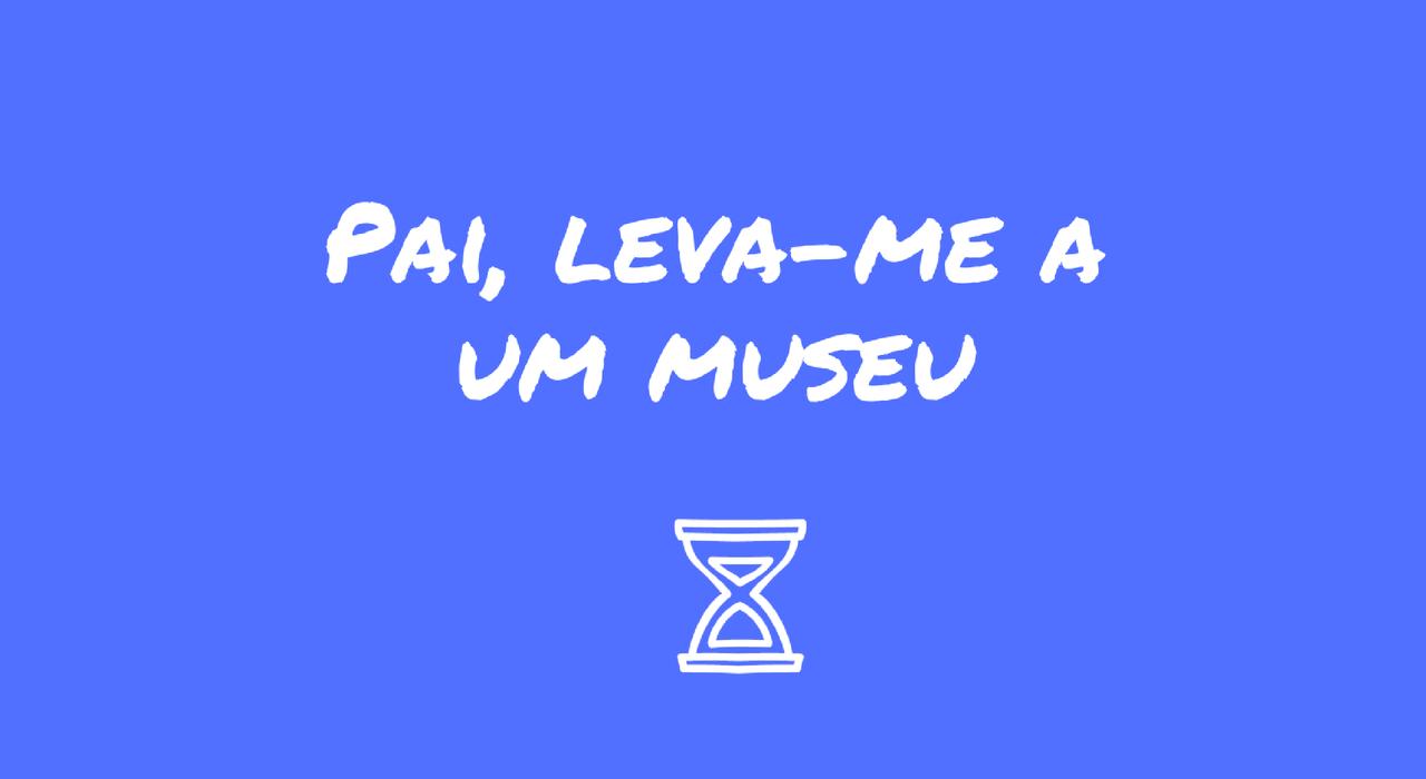pai-leva-me-a-um-museu.png