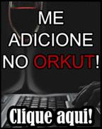 Clique aqui e me adicione no orkut!